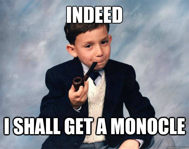 Indeed I shall get a monocle - Indeed I shall get a monocle  Proper Pipesmoker