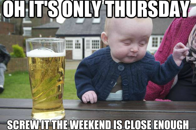 oh it s only thursday screw it Its Only Thursday Meme