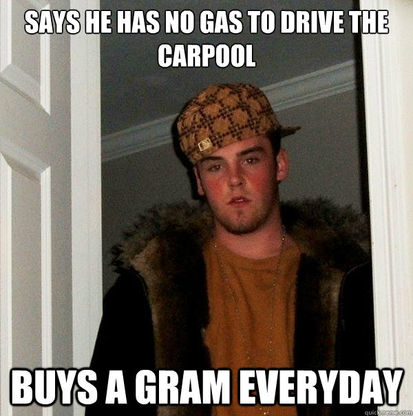 Says he has no gas to drive the carpool buys a gram everyday