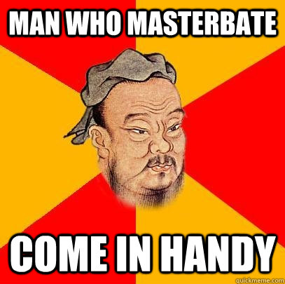 Man who masterbate Come in handy - Man who masterbate Come in handy  Confucius says