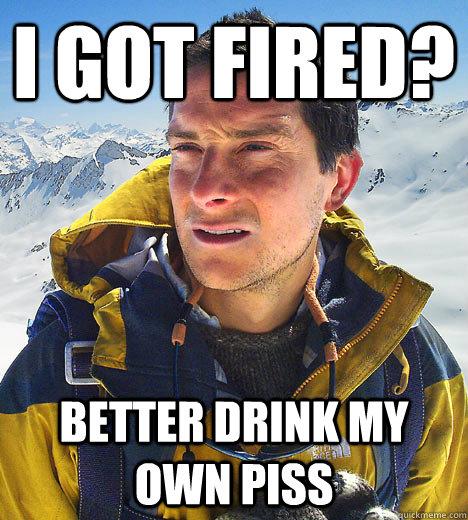 I got FIRED? Better drink my own piss - Bear Grylls Fired - quickmeme