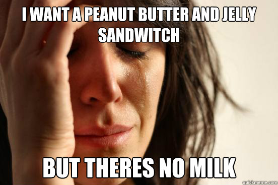 I want a peanut butter and jelly sandwitch But theres no milk - I want a peanut butter and jelly sandwitch But theres no milk  First World Problems