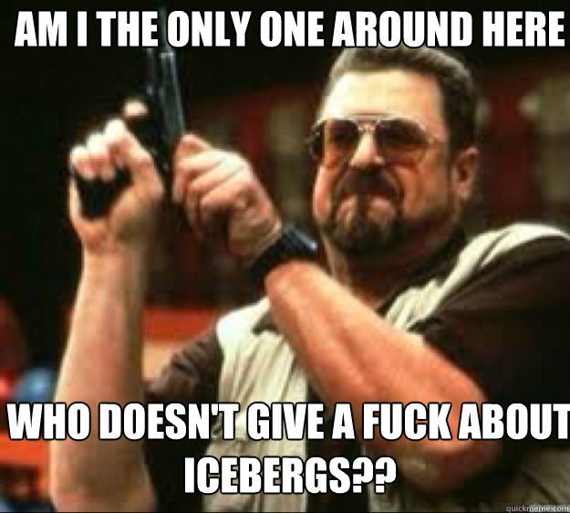 Am i the only one around here Who doesn't give a fuck about icebergs?? - Am i the only one around here Who doesn't give a fuck about icebergs??  Angey Walter