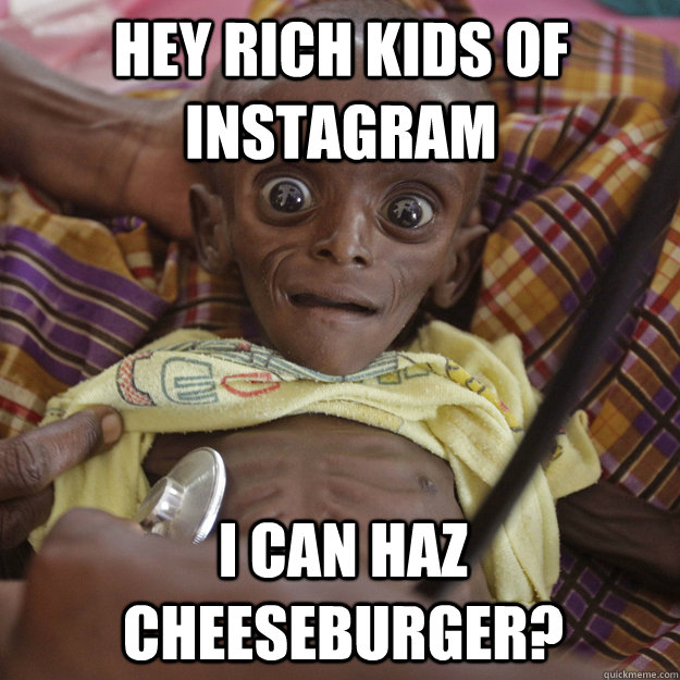 Hey Rich Kids of Instagram I can haz cheeseburger?