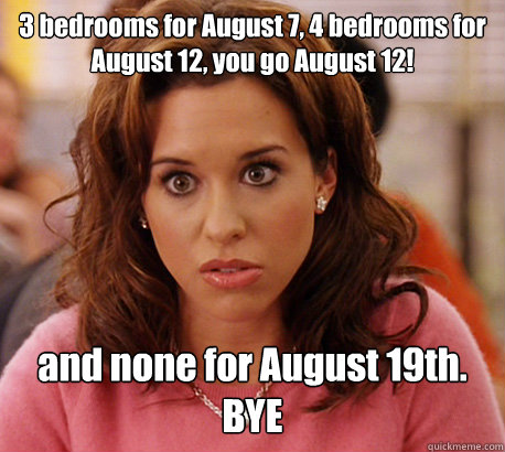 3 bedrooms for August 7, 4 bedrooms for August 12, you go August 12! and none for August 19th. BYE