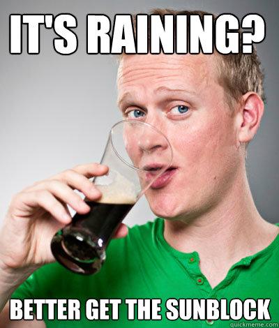 it's raining?  better get the sunblock  Extremely Irish guy