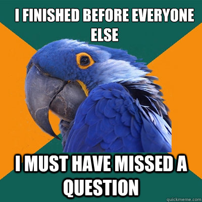 I finished before everyone else I must have missed a question - I finished before everyone else I must have missed a question  ParanoidParrot