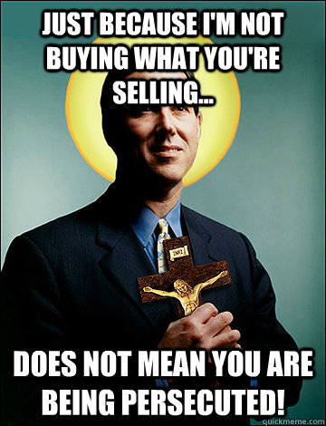 JUST BECAUSE I'M NOT BUYING WHAT YOU'RE SELLING... DOES NOT MEAN YOU ARE BEING PERSECUTED!