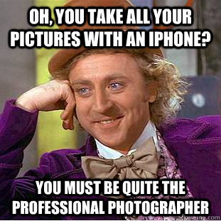 Oh, you take all your pictures with an iPhone? You must be quite the professional photographer - Oh, you take all your pictures with an iPhone? You must be quite the professional photographer  Condescending Wonka