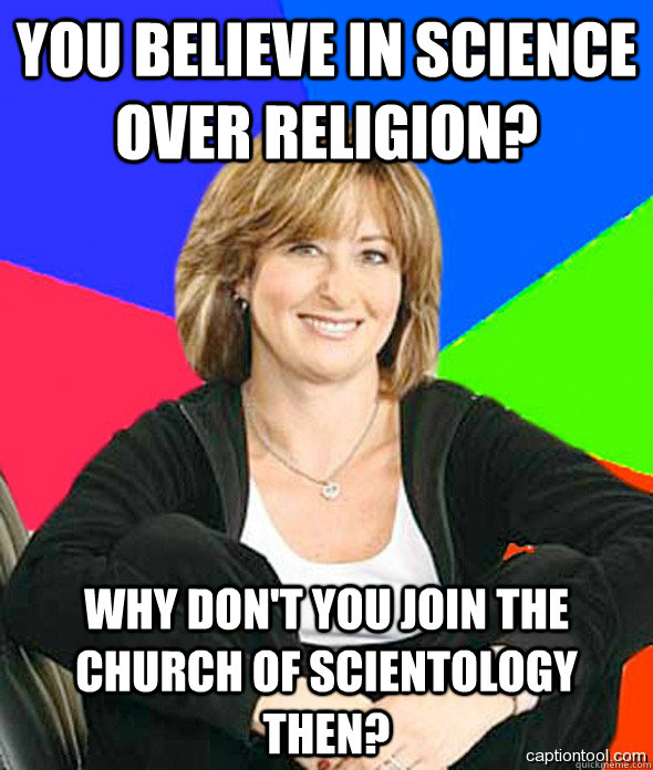 You Believe in science over religion? Why don't you join the church of Scientology then?