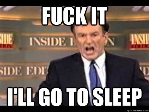 Fuck it I'LL GO TO SLEEP - Fuck it I'LL GO TO SLEEP  Bill OReilly Fuck It