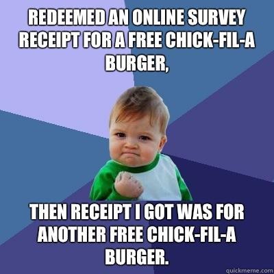 Redeemed an online survey receipt for a free Chick-Fil-A burger,  Then receipt I got was for another free Chick-Fil-A burger. - Redeemed an online survey receipt for a free Chick-Fil-A burger,  Then receipt I got was for another free Chick-Fil-A burger.  Success Kid