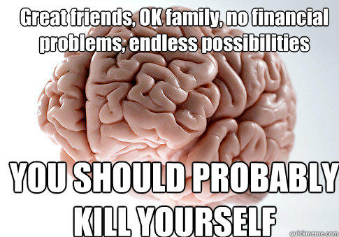 Great friends, OK family, no financial problems, endless possibilities YOU SHOULD PROBABLY KILL YOURSELF - Great friends, OK family, no financial problems, endless possibilities YOU SHOULD PROBABLY KILL YOURSELF  Scumbag Brain