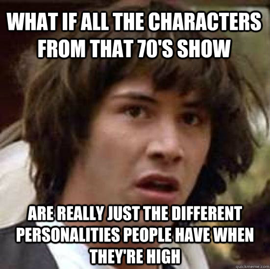 What if all the characters from that 70's show are really just the different personalities people have when they're high - What if all the characters from that 70's show are really just the different personalities people have when they're high  conspiracy keanu