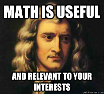 Math is useful And relevant to your interests