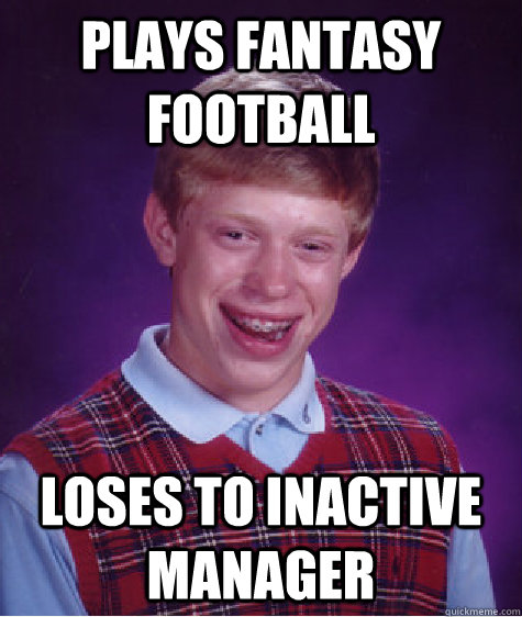 plays fantasy football loses to inactive manager - plays fantasy football loses to inactive manager  Bad Luck Brian