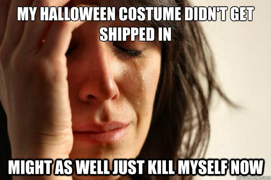 My Halloween costume didn't get shipped in Might as well just kill myself now - My Halloween costume didn't get shipped in Might as well just kill myself now  First World Problems