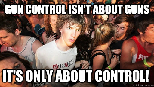 Gun control isn't about guns it's only about control! - Gun control isn't about guns it's only about control!  Sudden Clarity Clarence