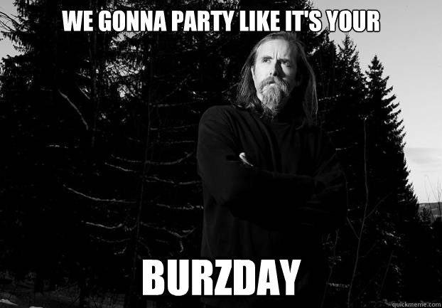 We gonna party like it's your Burzday - We gonna party like it's your Burzday  Varg Vikernes