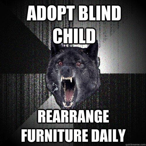 Adopt blind child rearrange furniture daily - Adopt blind child rearrange furniture daily  Insanity Wolf