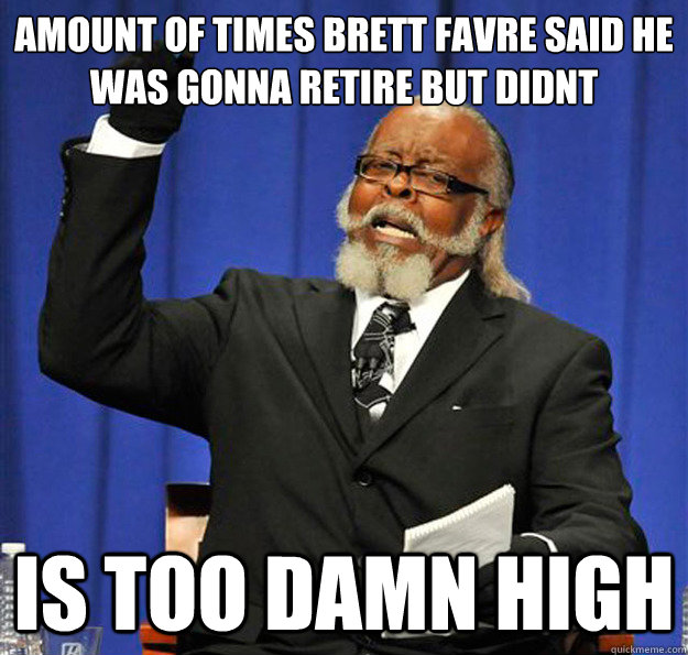 AMOUNT OF TIMES BRETT FAVRE SAID HE WAS GONNA RETIRE BUT DIDNT Is too damn high - AMOUNT OF TIMES BRETT FAVRE SAID HE WAS GONNA RETIRE BUT DIDNT Is too damn high  Jimmy McMillan