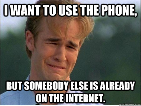 I want to use the phone, but somebody else is already on the Internet. - I want to use the phone, but somebody else is already on the Internet.  1990s Problems