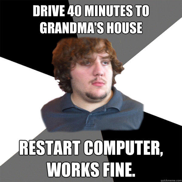 Drive 40 minutes to Grandma's house restart computer, works fine.  Family Tech Support Guy