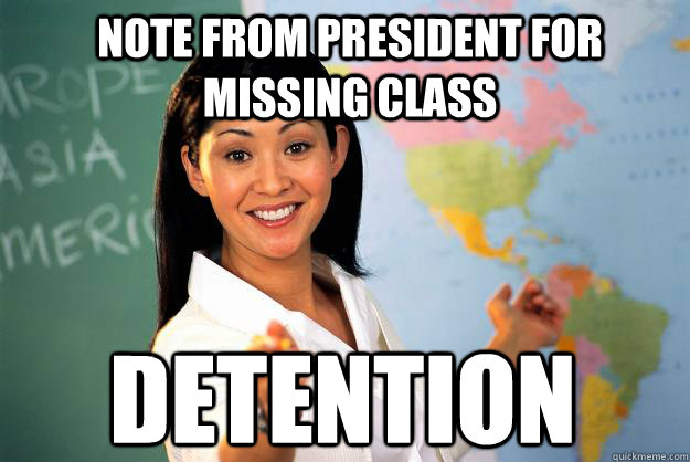 Note from President for missing class  Detention  - Note from President for missing class  Detention   Unhelpful High School Teacher