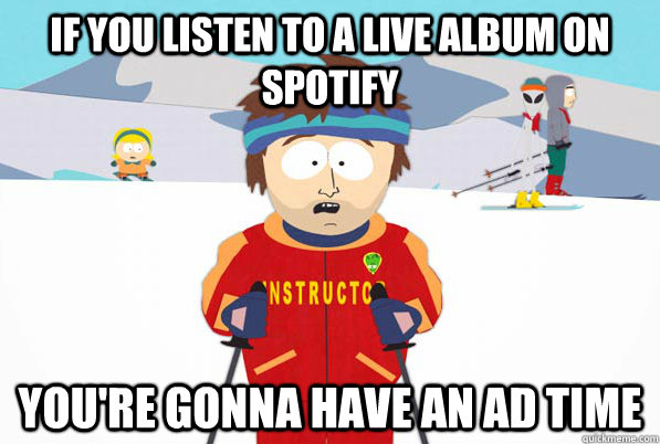 If you listen to a live album on Spotify you're gonna have an ad time - If you listen to a live album on Spotify you're gonna have an ad time  south park ski instructor guy