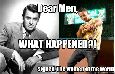 Dear Men,  WHAT HAPPENED?! Signed, The women of the world  Men What Happened