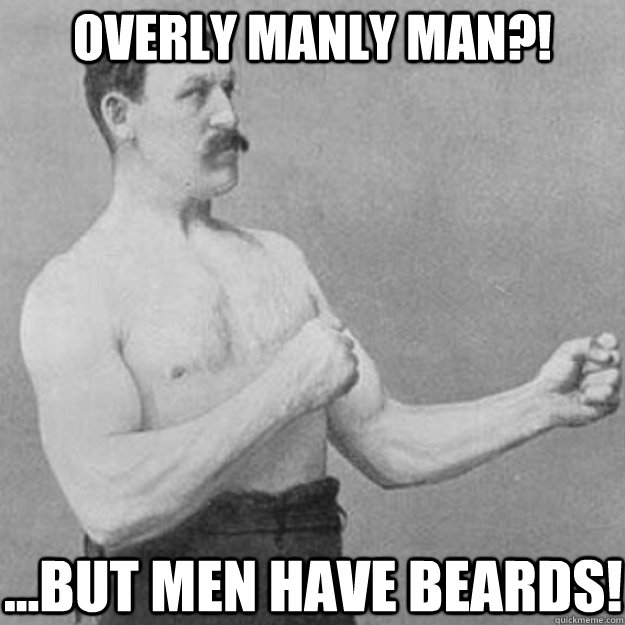 Overly Manly man?! ...but men have beards! - Overly Manly man?! ...but men have beards!  overly manly man