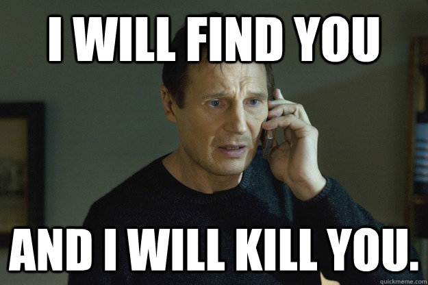 I will find you And I will kill you. - I will find you And I will kill you.  Taken Liam Neeson
