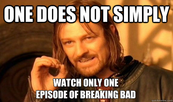 ONE DOES NOT SIMPLY WATCH ONLY ONE  EPISODE OF BREAKING BAD - ONE DOES NOT SIMPLY WATCH ONLY ONE  EPISODE OF BREAKING BAD  One Does Not Simply