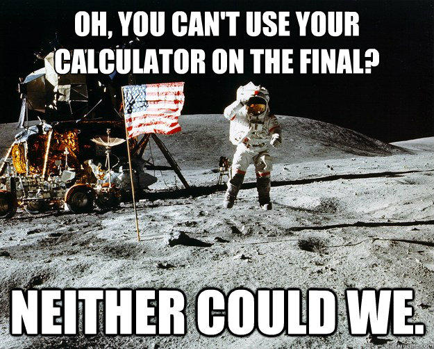 Oh, you can't use your calculator on the final? neither could we. - Oh, you can't use your calculator on the final? neither could we.  Unimpressed Astronaut