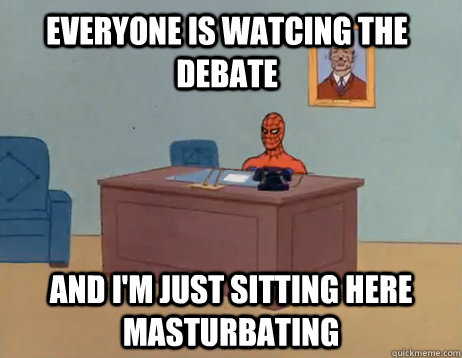 Everyone is watcing the debate And I'm just sitting here masturbating - Everyone is watcing the debate And I'm just sitting here masturbating  Misc