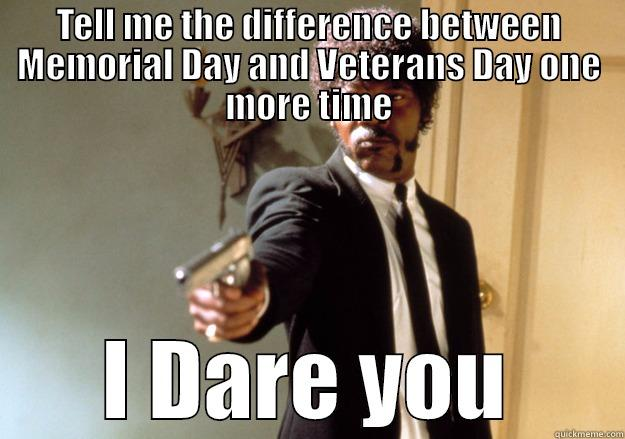 TELL ME THE DIFFERENCE BETWEEN MEMORIAL DAY AND VETERANS DAY ONE MORE TIME I DARE YOU Samuel L Jackson