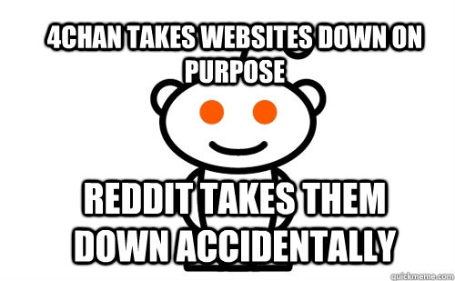 4chan takes websites down on purpose Reddit takes them down accidentally