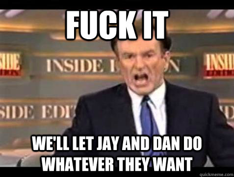Fuck it we'll let jay and dan do whatever they want - Fuck it we'll let jay and dan do whatever they want  Bill OReilly Fuck It