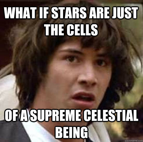 what if stars are just the cells of a supreme celestial being - what if stars are just the cells of a supreme celestial being  conspiracy keanu