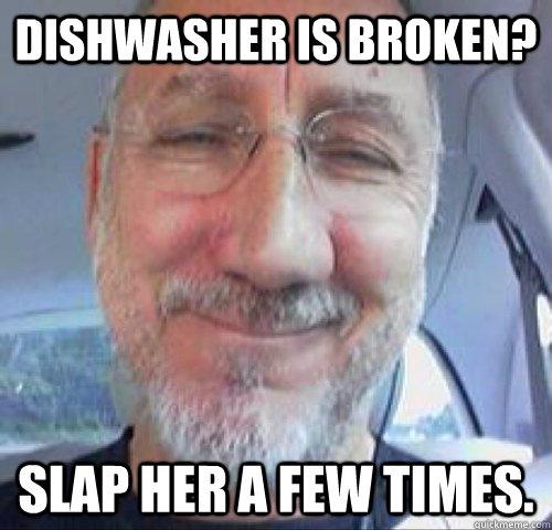 Dishwasher is broken? slap her a few times. - Dishwasher is broken? slap her a few times.  Sexist Sammy