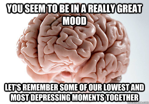 You seem to be in a really great mood Let's remember some of our lowest and most depressing moments together  - You seem to be in a really great mood Let's remember some of our lowest and most depressing moments together   Scumbag Brain