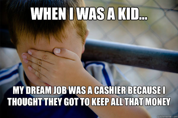 WHEN I WAS A KID... My dream job was a cashier because I thought they got to keep all that money