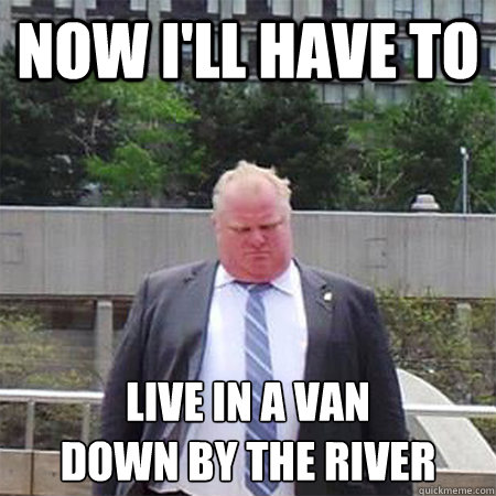 33340756a52ab689357124e55ab4e1c9ce3dbb68c97721b808ff2083bfc7bf51 now i'll have to live in a van down by the river sad mayor,Live Now Meme