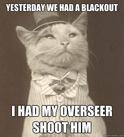 yesterday we had a blackout   i had my overseer shoot him - yesterday we had a blackout   i had my overseer shoot him  Aristocat