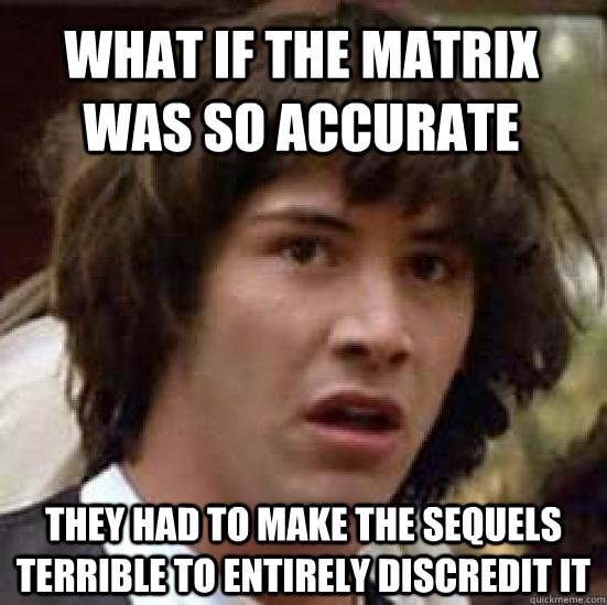 What if the matrix was so accurate They had to make the sequels terrible to entirely discredit it - What if the matrix was so accurate They had to make the sequels terrible to entirely discredit it  conspiracy keanu