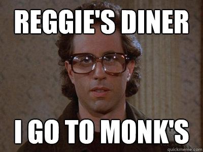 Reggie's diner I go to Monk's