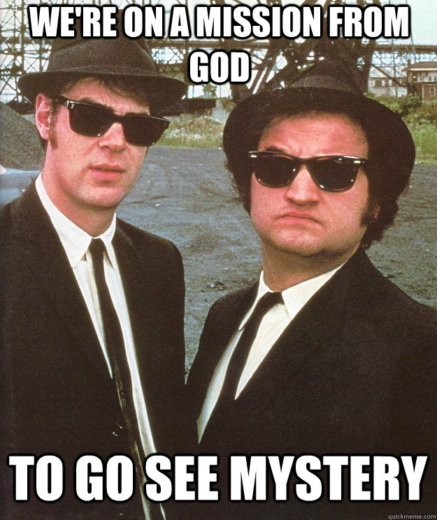 we're on a mission from god to go see mystery