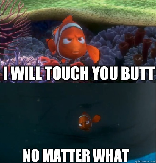 I will touch you butt No matter what  Nemo touching the butt