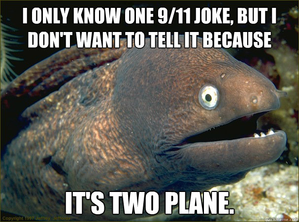 I only know one 9/11 joke, but I don't want to tell it because  it's two plane. - I only know one 9/11 joke, but I don't want to tell it because  it's two plane.  Bad Joke Eel