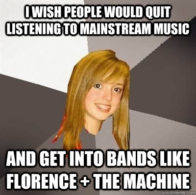 i wish people would quit listening to mainstream music and get into bands like florence + the machine - i wish people would quit listening to mainstream music and get into bands like florence + the machine  Misc